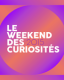 LE WEEK END DES CURIOSITES